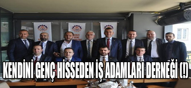 KENDİNİ GENÇ HİSSEDEN İŞ ADAMLARI DERNEĞİ (!)