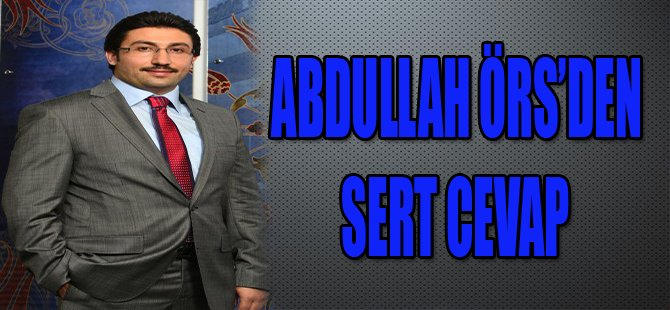 ABDULLAH ÖRS'DEN SERT CEVAP