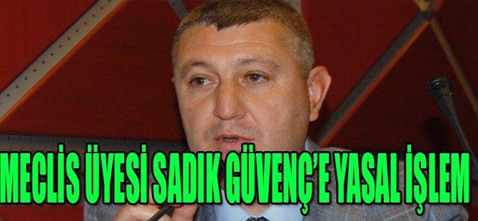 MECLİS ÜYESİ SADIK GÜVENÇ'E YASAL İŞLEM
