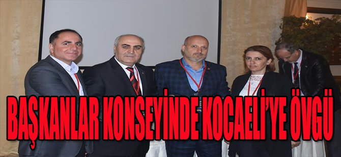 Başkanlar Konseyi'nde Kocaeli'ye Övgü