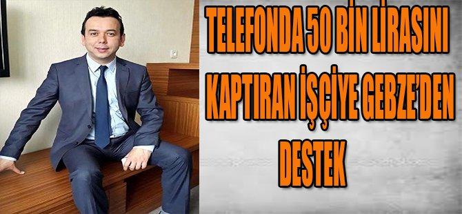Telefonda 50 bin lirasını kaptıran İşçiye Gebze'den Destek