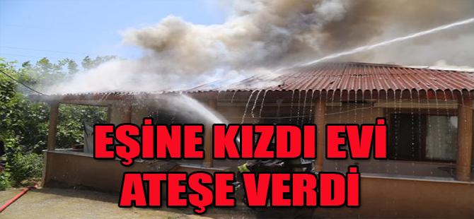 Eşine kızdı evi ateşe verdi