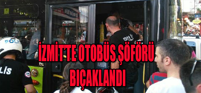 İZMİT'TE OTOBÜS ŞÖFÖRÜ BIÇAKLANDI