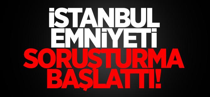 İstanbul Emniyet Müdürlüğü soruşturma başlattı