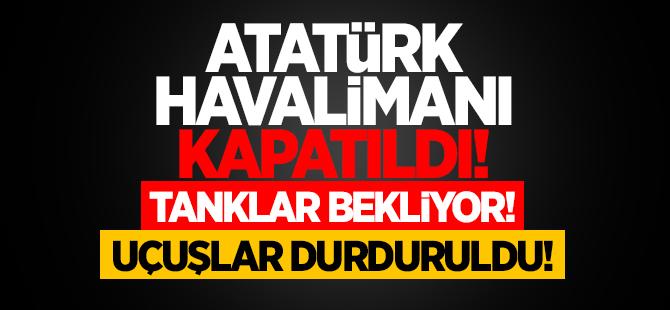 Atatürk Havalimanı kapatıldı, tanklar bekliyor