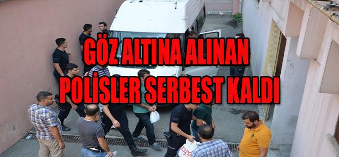 GÖZ ALTINA ALINAN POLİSLER SERBEST KALDI