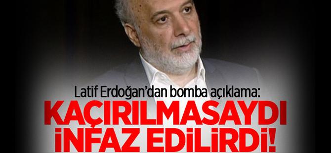 Latif Erdoğan: Kaçırılmasaydı infaz edilirdi!