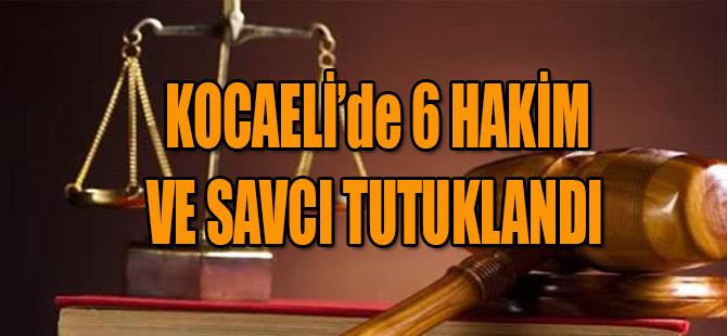 KOCAELİ'de 6 HAKİM VE SAVCI TUTUKLANDI