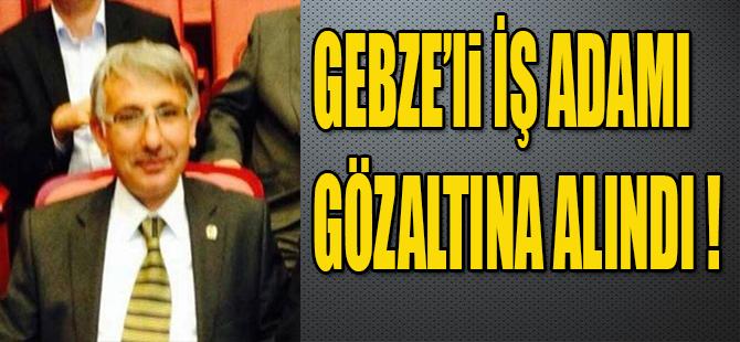 GEBZE'li İŞ ADAMI GÖZALTINA ALINDI !