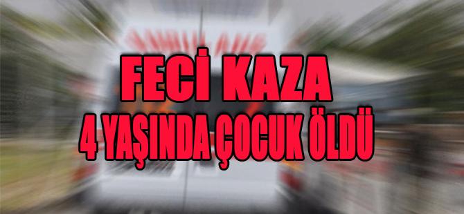 FECİ KAZA 4 YAŞINDA ÇOCUK ÖLDÜ