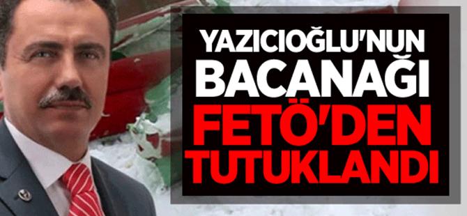 Yazıcıoğlu'nun bacanağı FETÖ'den tutuklandı