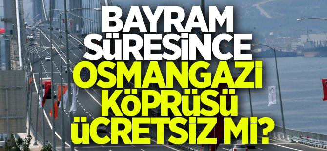 Bayram süresince Osmangazi Köprüsü ücretsiz mi?