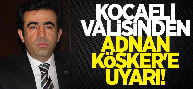 Kocaeli Valisi'nden Adnan Köşker'e uyarı