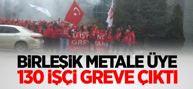 Birleşik Metale üye 130 işçi greve çıktı