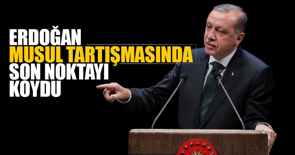 Cumhurbaşkanı Erdoğan Musul tartışmasında son noktayı koydu.