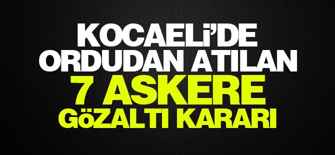 Kocaeli'de Ordudan atılan 7 Askere gözaltı kararı