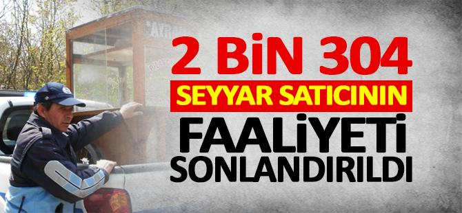 2 bin 304 seyyar satıcının faaliyeti sonlandırıldı