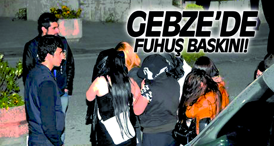 Gebze'de fuhuş baskını!