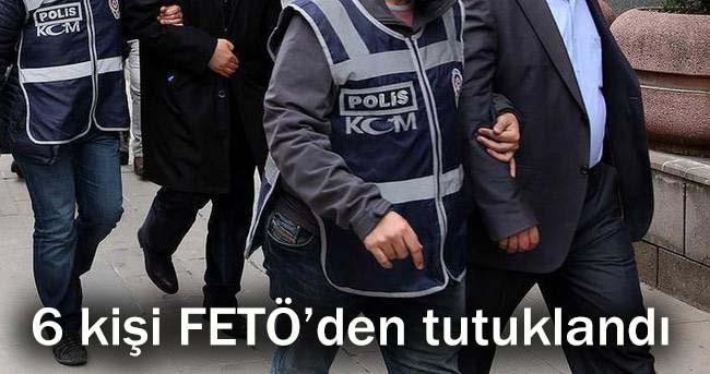 6 kişi FETÖ'den tutuklandı