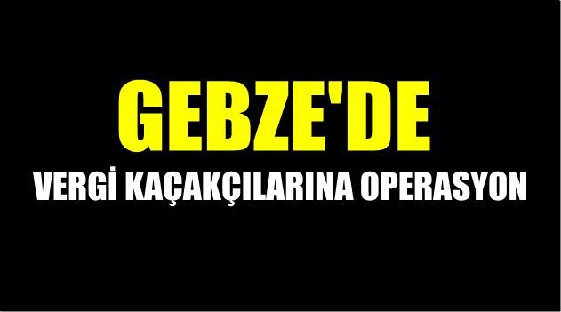 Gebze'de vergi kaçakçılarına operasyon