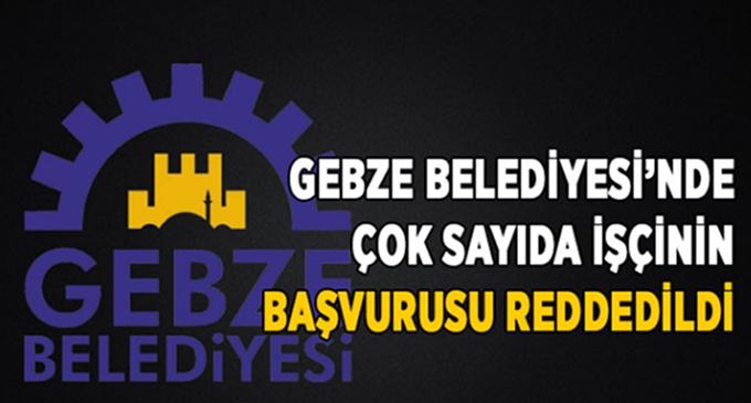 Gebze Belediyesi'nde çok sayıda işçinin başvurusu reddedildi