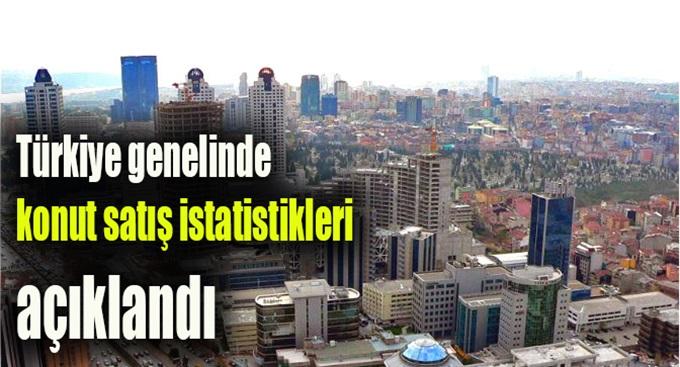 Türkiye genelinde konut satış istatistikleri açıklandı