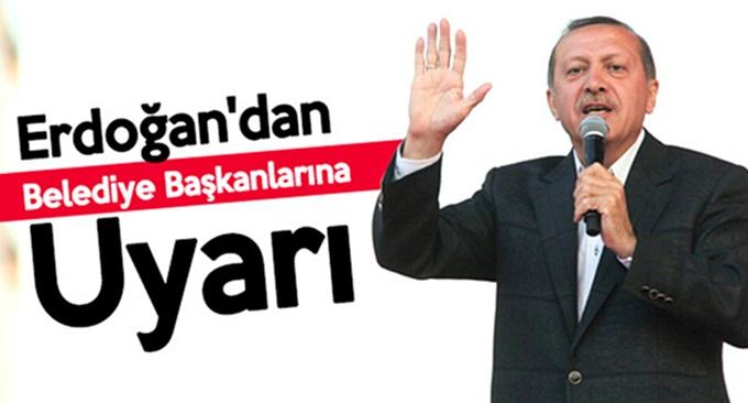Erdoğan, belediye başkanlarını bir daha uyardı