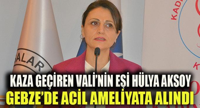 Vali Aksoy'un eşin Hülya Aksoy Gebze'de ameliyata alındı