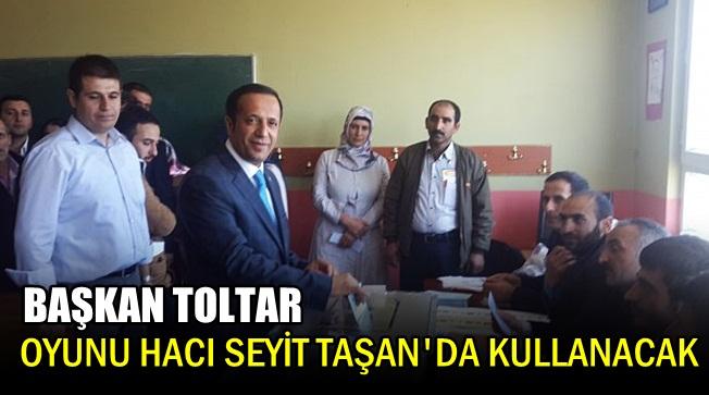 Başkan Toltar oyunu Hacı Seyit Taşan'da kullanacak