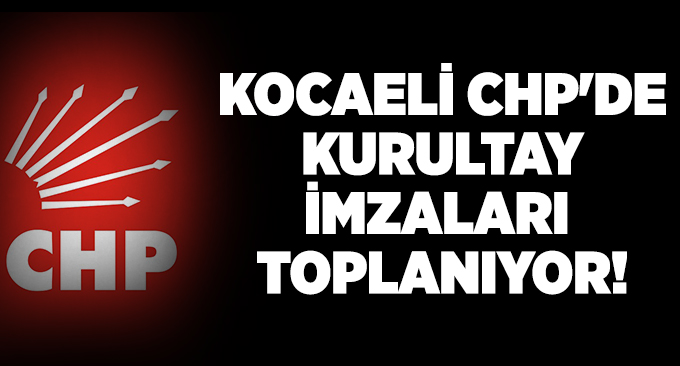 Kocaeli CHP'de kurultay imzaları toplanıyor!