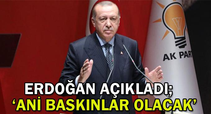 Erdoğan açıkladı; ''Ani baskınlar olacak''