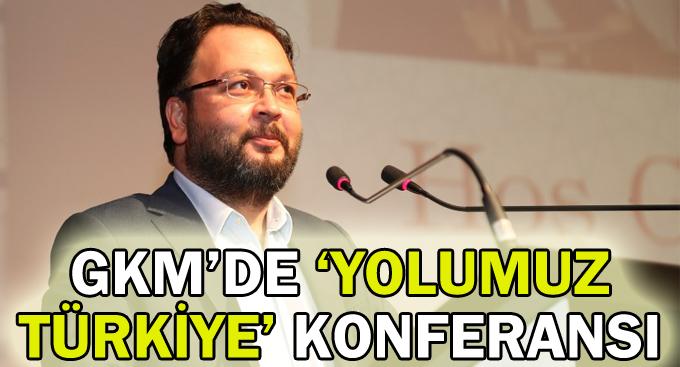 GKM'de 'Yolumuz Türkiye' konferansı