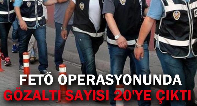 FETÖ operasyonunda gözaltı sayısı 20'ye çıktı