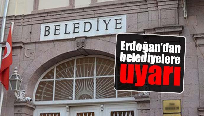 Erdoğan'dan belediyelere uyarı