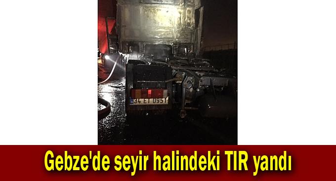 Gebze'de seyir halindeki TIR yandı