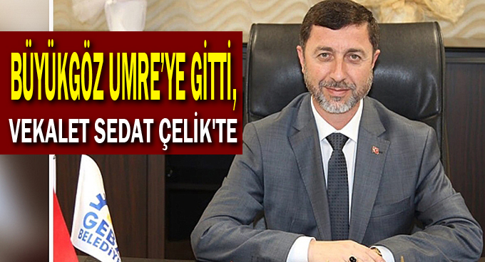 Büyükgöz Umre'ye gitti,vekalet Sedat Çelik'te
