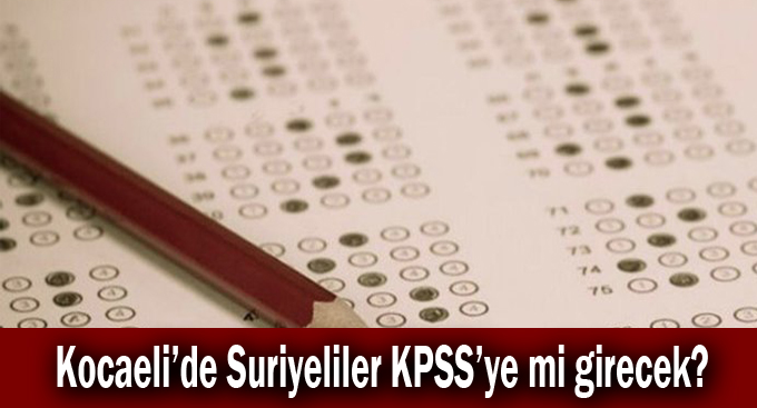 Kocaeli'de Suriyeliler KPSS'ye mi girecek?