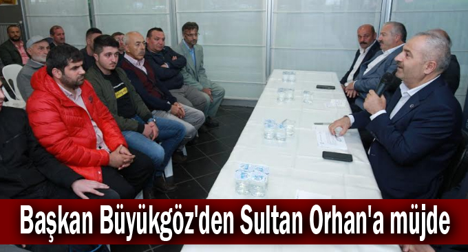 Başkan Büyükgöz'den Sultan Orhan'a müjde
