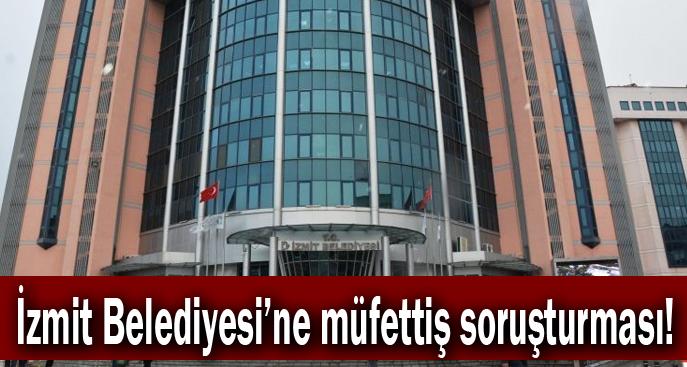 İzmit Belediyesi'ne müfettiş soruşturması!