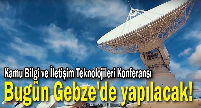 Kamu Bilgi ve İletişim Teknolojileri Konferansı bugün Gebze'de yapılacak!