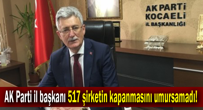 AK Parti il başkanı 517 şirketin kapanmasını umursamadı!