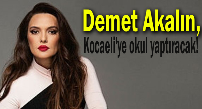 Demet Akalın, Kocaeli'ye okul yaptıracak!