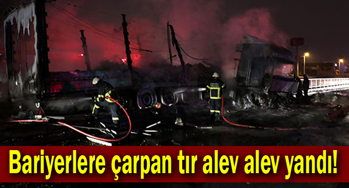 Bariyerlere çarpan tır alev alev yandı!