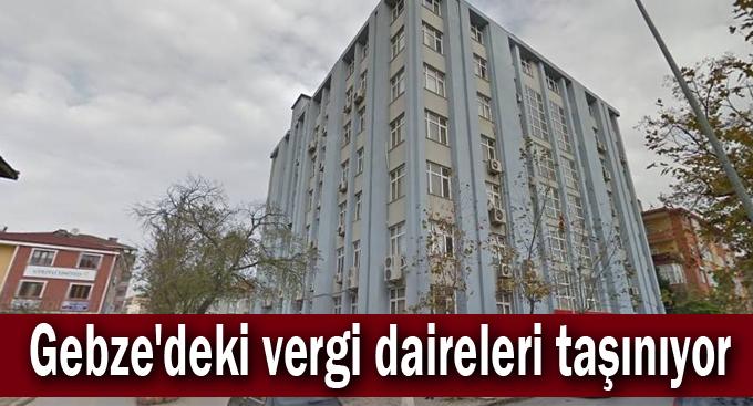 Gebze'deki vergi daireleri taşınıyor