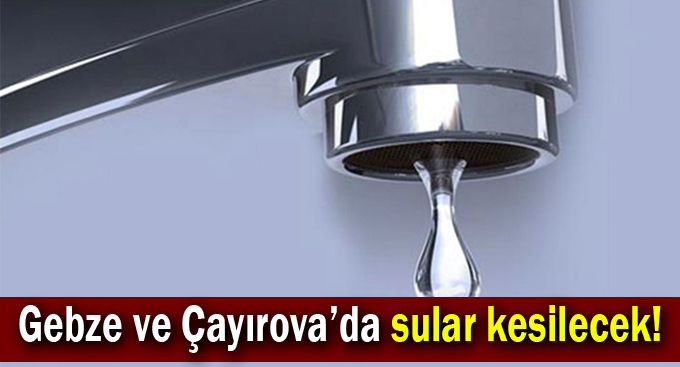 Gebze ve Çayırova'da sular kesilecek!