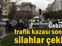 Gebze'de trafik kazası sonrası silahlar çekildi!