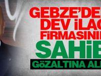 Gebze'deki dev ilaç firmasının sahibi gözaltına alındı