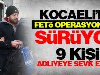 Kocaeli'de FETÖ operasyonları sürüyor: 9 kişi adliyeye sevk edildi