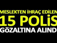 Meslekten ihraç edilen 15 polis gözaltına alındı