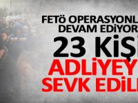 FETÖ operasyonları kapsamında 23 kişi adliyeye sevk edildi